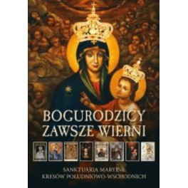Bogurodzicy zawsze wierni Sanktuaria Maryjne Kresów Południowo-Wschodnich