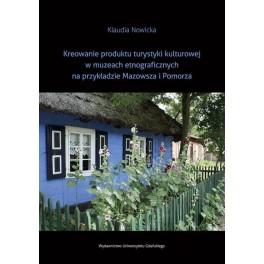Kreowanie produktu turystyki kulturowej w muzeach etnograficznych na przykładzie Mazowsza i Pomorza