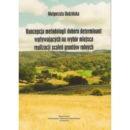 Koncepcja metodologii doboru metod determinant wpływających na wybór miejsca realizacji scaleń gruntów rolnych