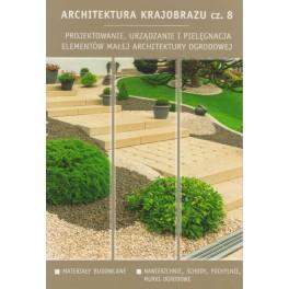 Architektura krajobrazu cz.8 Projektowanie, urządzanie i pielęgnacja elementówmałej architektury ogrodowej