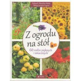 Z ogrodu na stół 60 roślin pięknych i smacznych