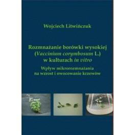 Rozmnażanie borówki wysokiej (Vaccinium corymbosum L.) w kulturach in vitro Wpływ mikrorozmnażania na wzrost i owocowanie krzewów