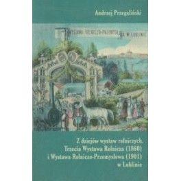 Z dziejów wystaw rolniczych Trzecie Wystawa Rolnicza (1860) i Wystawa Rolniczo - Przemysłowa (1901) w Lublinie