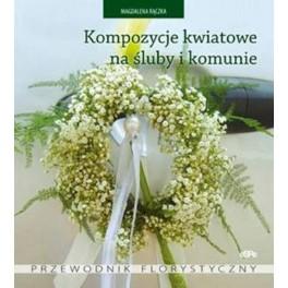 Kompozycje kwiatowe na śluby i komunie Przewodnik florystyczny